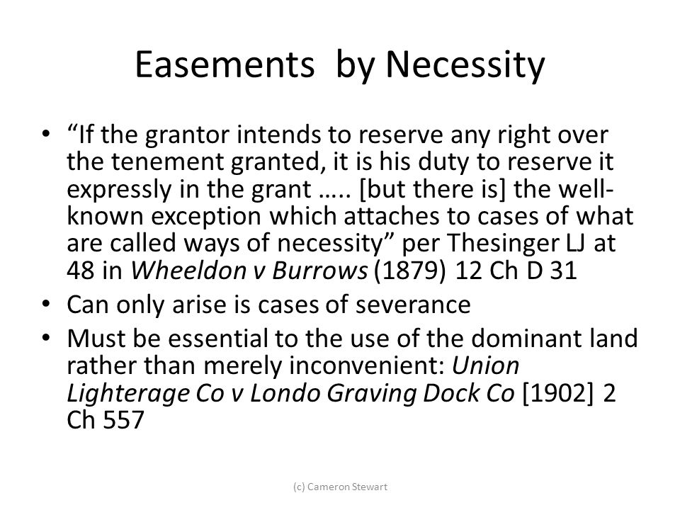 """Easements by Necessity """"If the grantor intends to reserve any right over the tenement granted, it is his duty to reserve it expressly in the grant ….."""