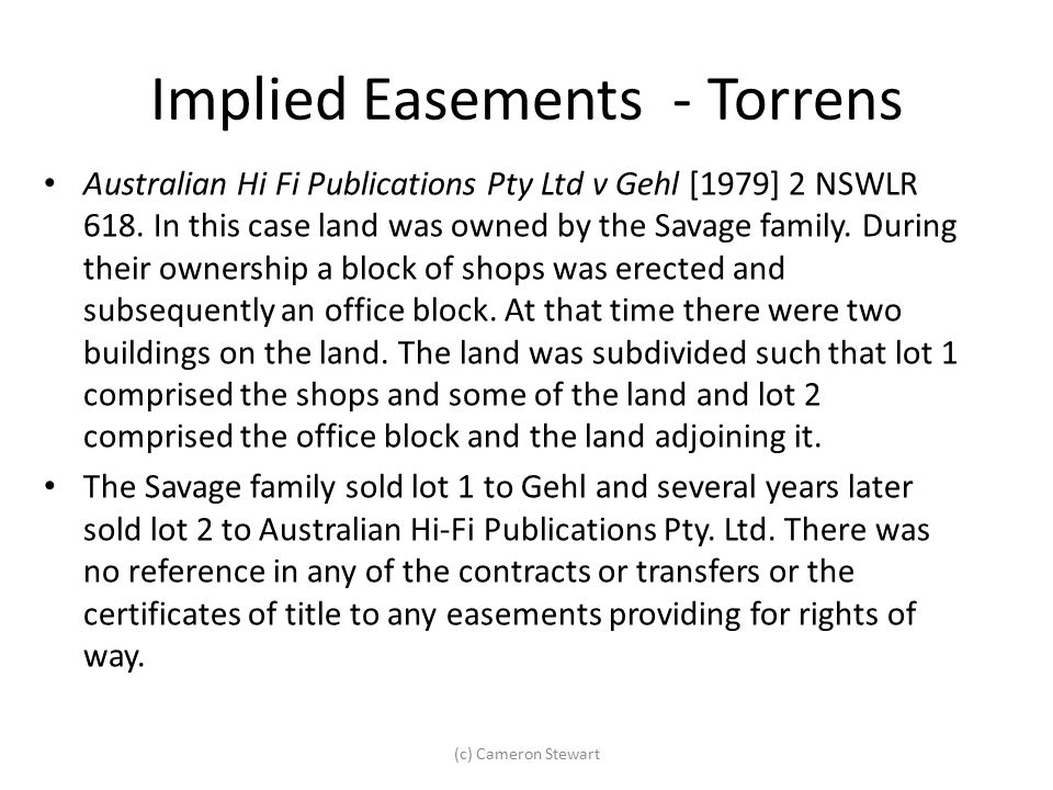 Implied Easements - Torrens Australian Hi Fi Publications Pty Ltd v Gehl [1979] 2 NSWLR 618. In this case land was owned by the Savage family. During