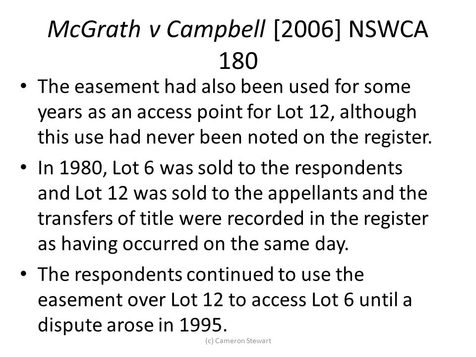 McGrath v Campbell [2006] NSWCA 180 The easement had also been used for some years as an access point for Lot 12, although this use had never been not