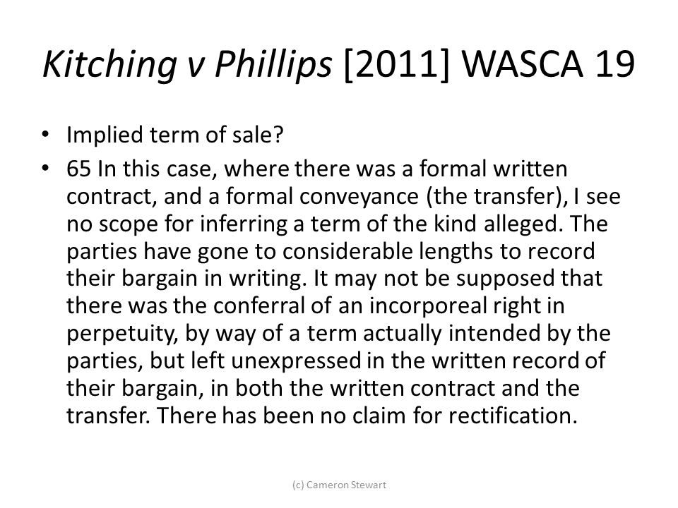 Kitching v Phillips [2011] WASCA 19 Implied term of sale? 65 In this case, where there was a formal written contract, and a formal conveyance (the tra