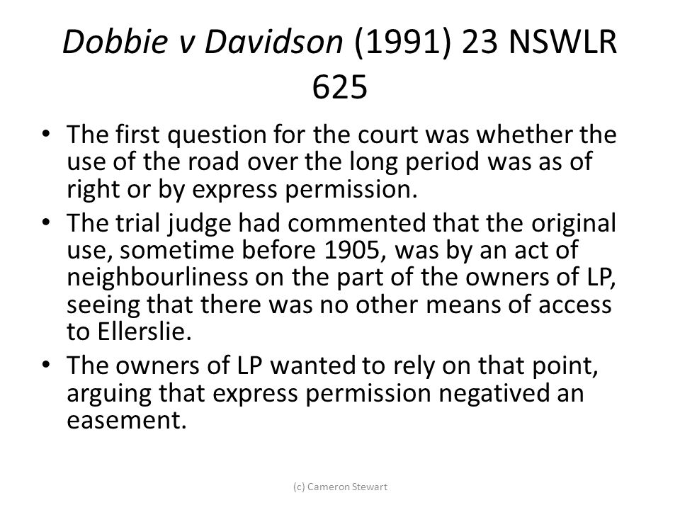 Dobbie v Davidson (1991) 23 NSWLR 625 The first question for the court was whether the use of the road over the long period was as of right or by expr
