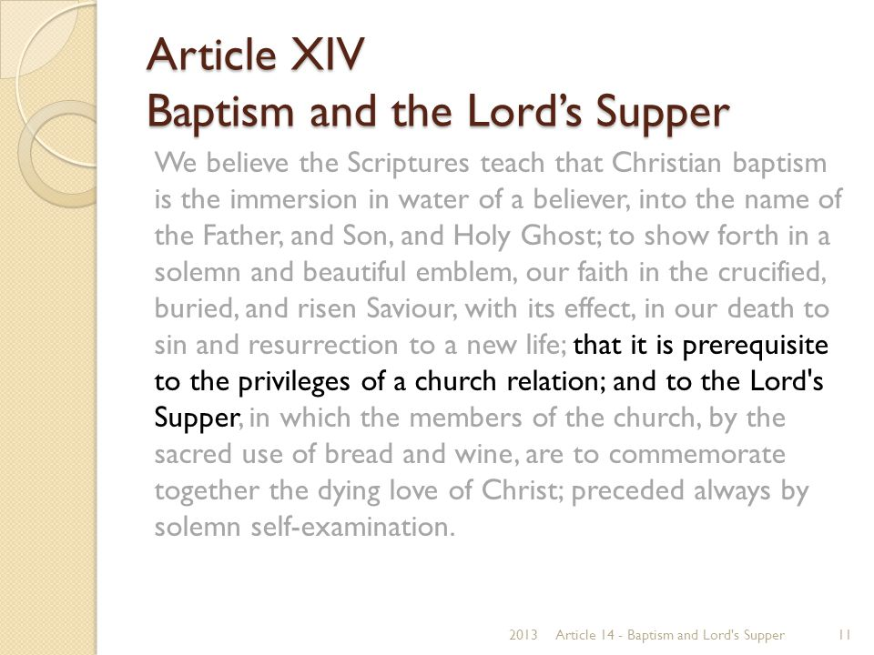 Article XIV Baptism and the Lord's Supper We believe the Scriptures teach that Christian baptism is the immersion in water of a believer, into the nam