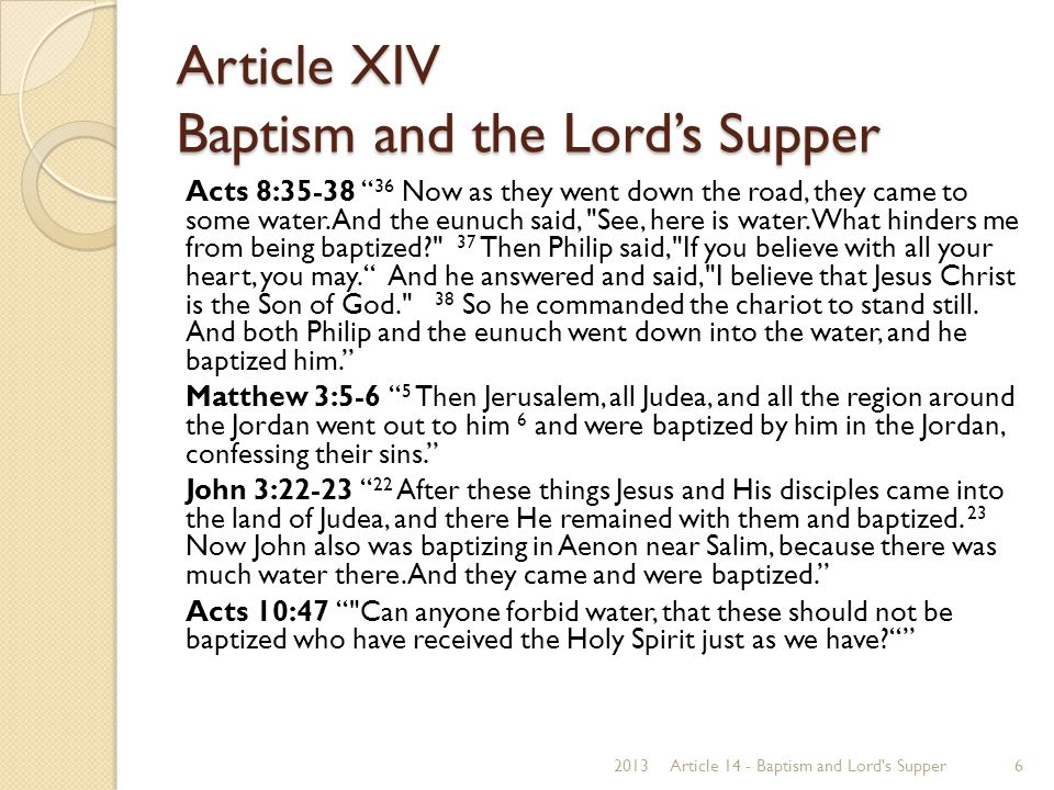 """Article XIV Baptism and the Lord's Supper Acts 8:35-38 """" 36 Now as they went down the road, they came to some water. And the eunuch said,"""