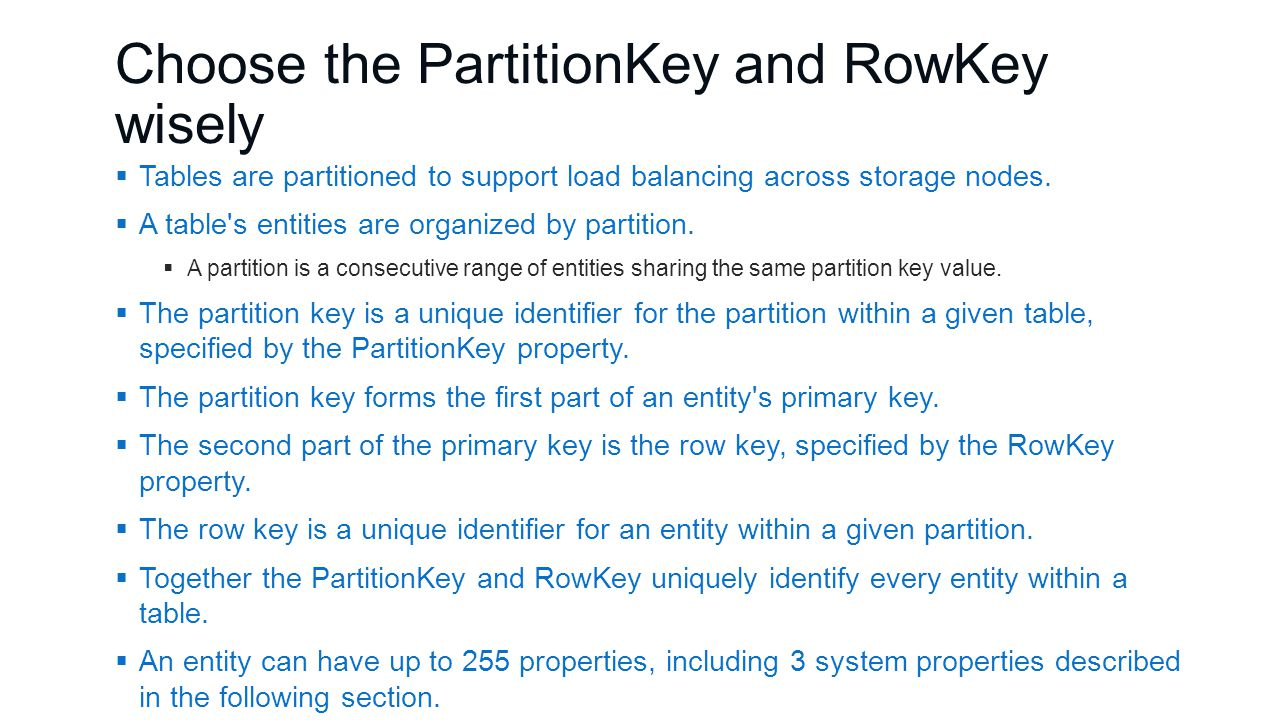 Choose the PartitionKey and RowKey wisely  Tables are partitioned to support load balancing across storage nodes.