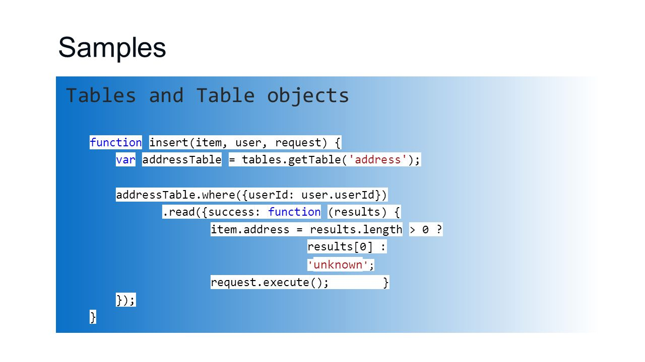Samples Tables and Table objects function insert(item, user, request) { var addressTable = tables.getTable( address ); addressTable.where({userId: user.userId}).read({success: function (results) { item.address = results.length > 0 .