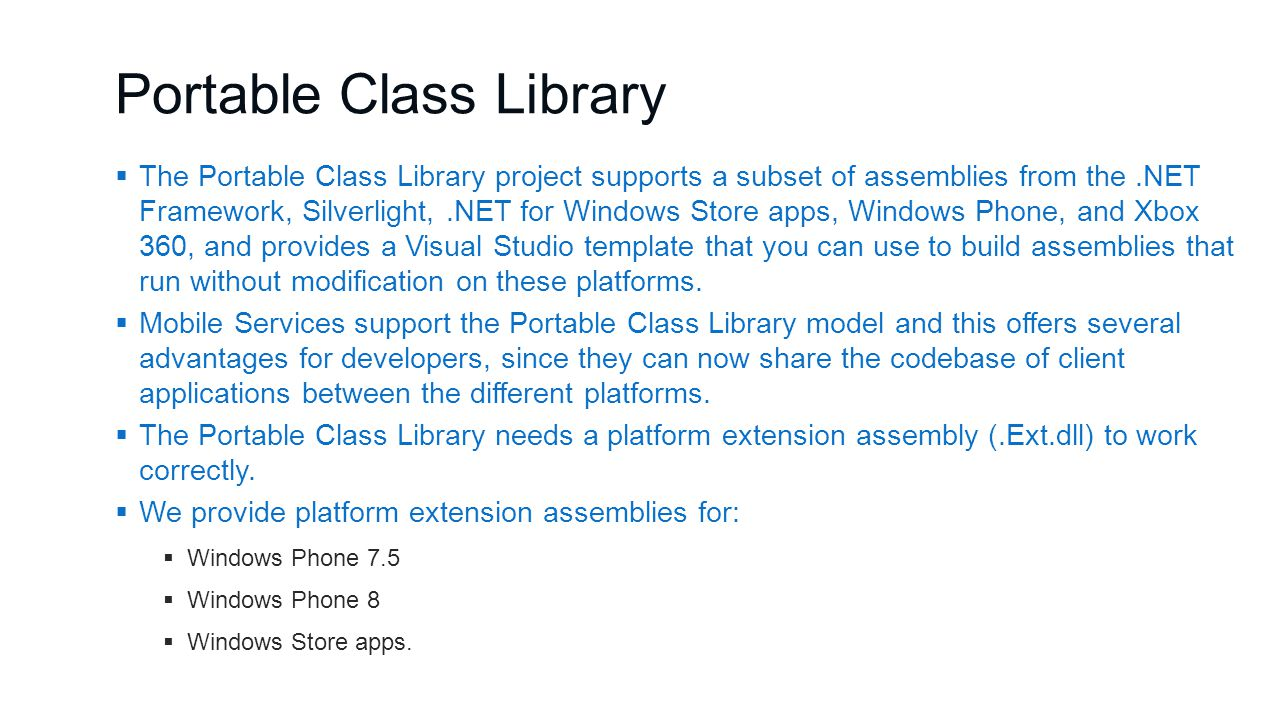 Portable Class Library  The Portable Class Library project supports a subset of assemblies from the.NET Framework, Silverlight,.NET for Windows Store apps, Windows Phone, and Xbox 360, and provides a Visual Studio template that you can use to build assemblies that run without modification on these platforms.