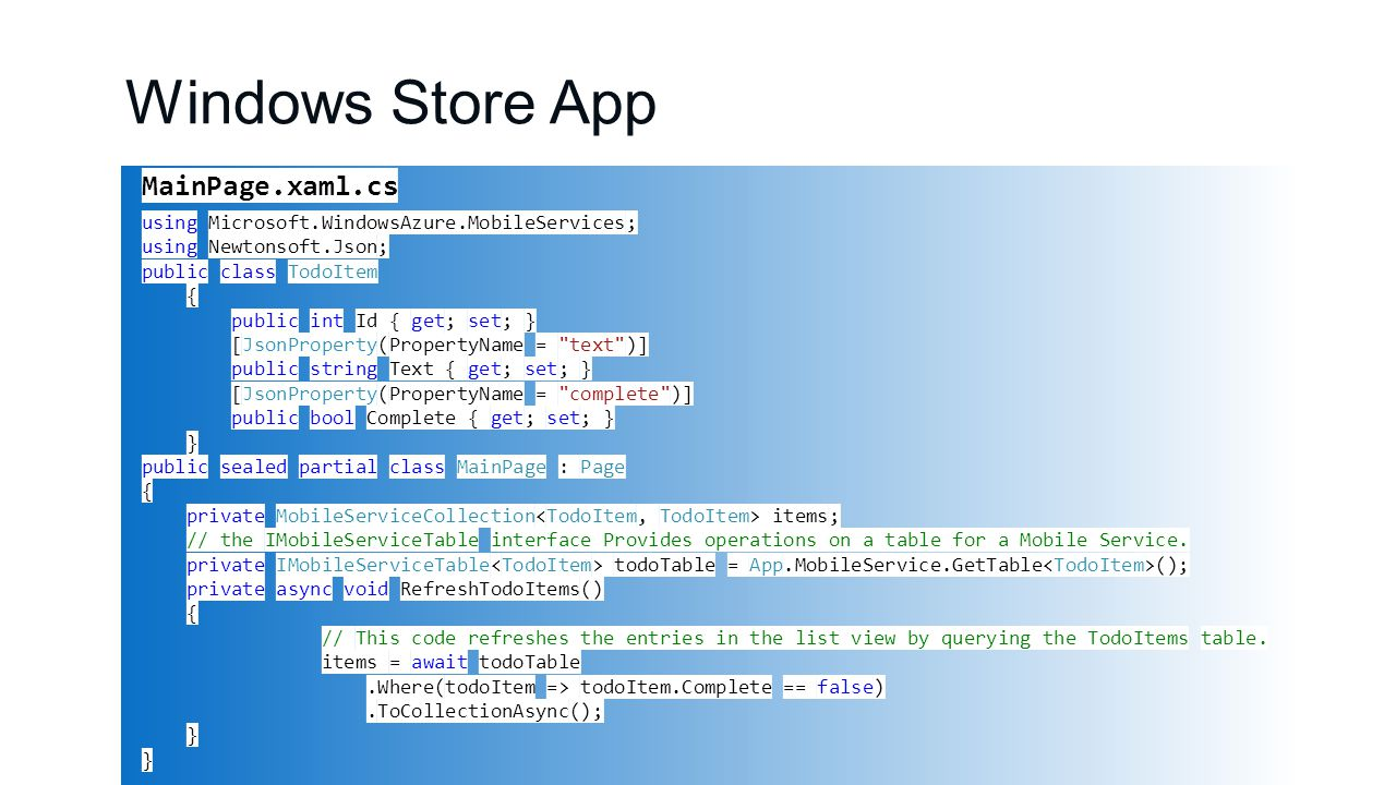 Windows Store App MainPage.xaml.cs using Microsoft.WindowsAzure.MobileServices; using Newtonsoft.Json; public class TodoItem { public int Id { get; set; } [JsonProperty(PropertyName = text )] public string Text { get; set; } [JsonProperty(PropertyName = complete )] public bool Complete { get; set; } } public sealed partial class MainPage : Page { private MobileServiceCollection items; // the IMobileServiceTable interface Provides operations on a table for a Mobile Service.