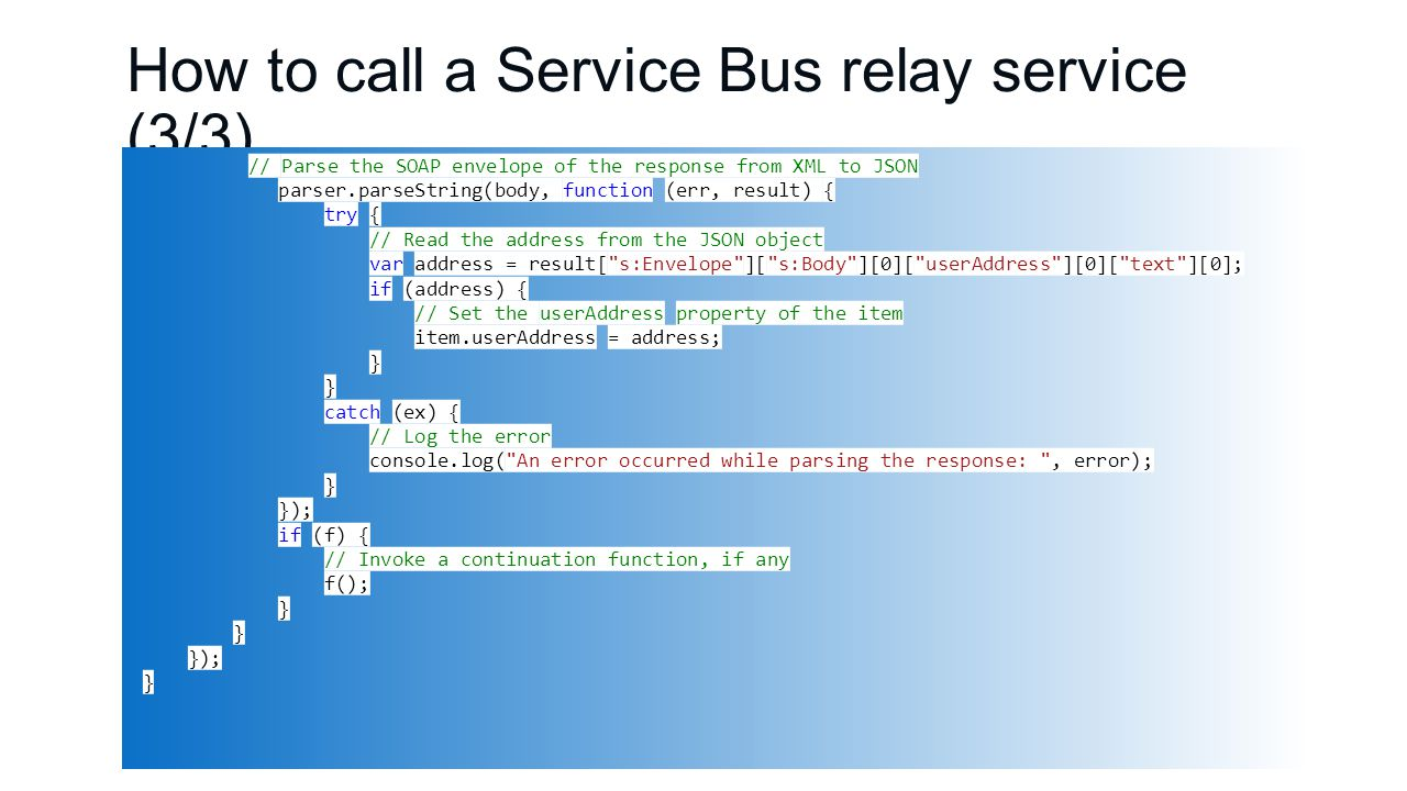 How to call a Service Bus relay service (3/3) // Parse the SOAP envelope of the response from XML to JSON parser.parseString(body, function (err, result) { try { // Read the address from the JSON object var address = result[ s:Envelope ][ s:Body ][0][ userAddress ][0][ text ][0]; if (address) { // Set the userAddress property of the item item.userAddress = address; } catch (ex) { // Log the error console.log( An error occurred while parsing the response: , error); } }); if (f) { // Invoke a continuation function, if any f(); } }); }