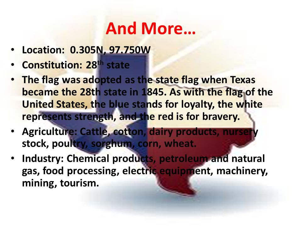And More… Location: 0.305N, 97.750W Constitution: 28 th state The flag was adopted as the state flag when Texas became the 28th state in 1845.