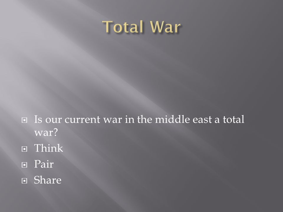  Is our current war in the middle east a total war?  Think  Pair  Share