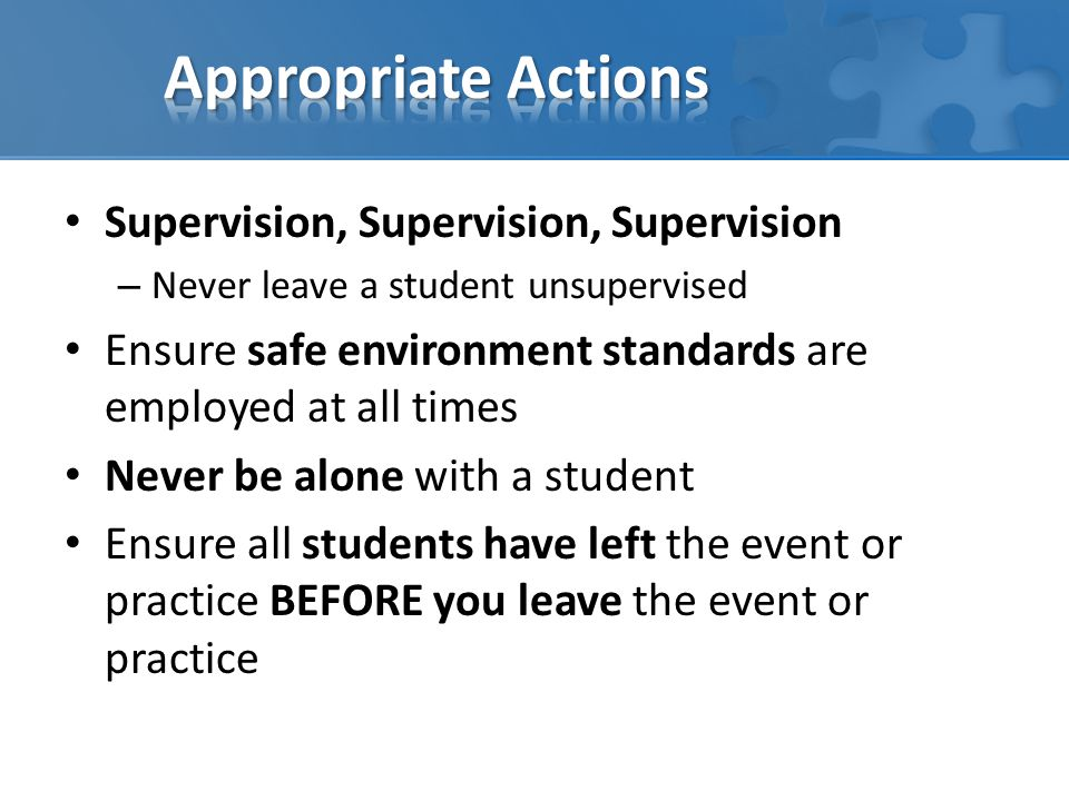 Supervision, Supervision, Supervision – Never leave a student unsupervised Ensure safe environment standards are employed at all times Never be alone