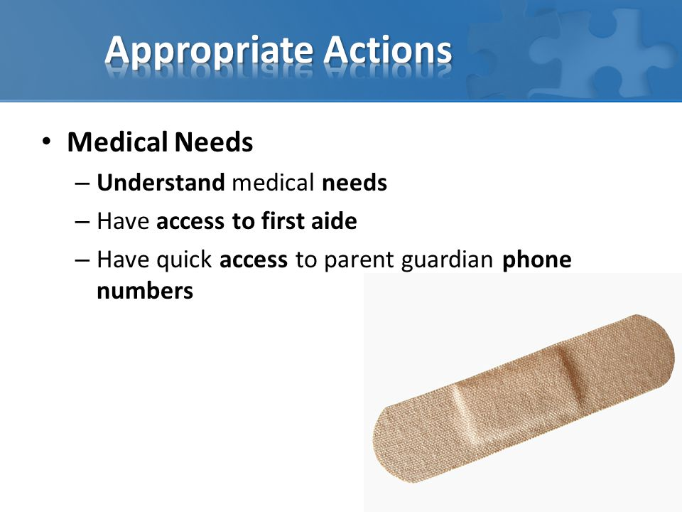 Medical Needs – Understand medical needs – Have access to first aide – Have quick access to parent guardian phone numbers