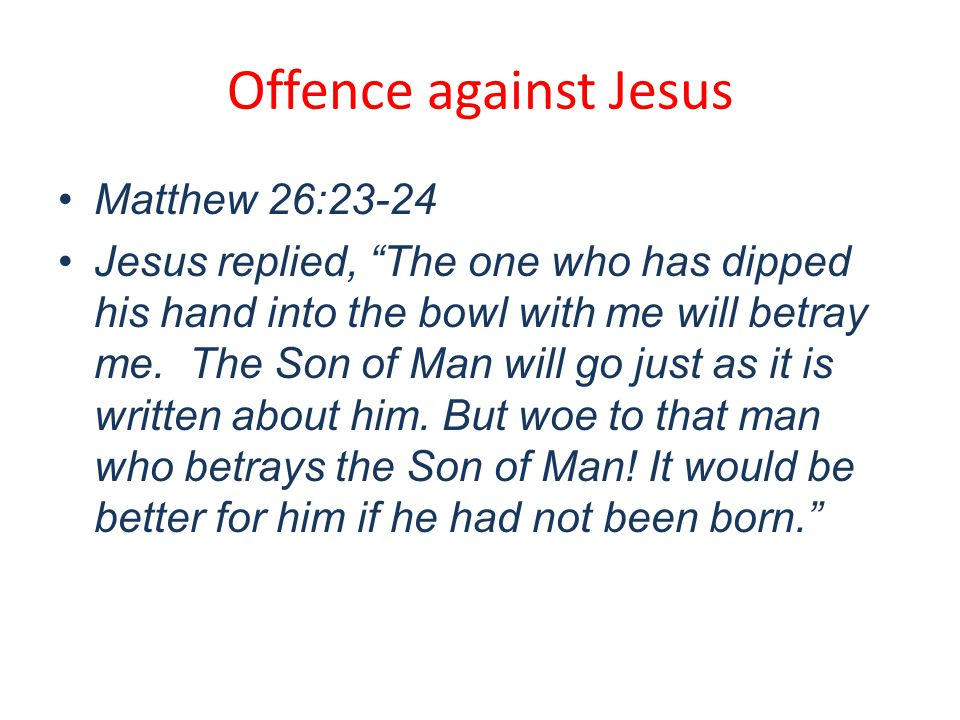 Offence against Jesus Matthew 26:23-24 Jesus replied, The one who has dipped his hand into the bowl with me will betray me.