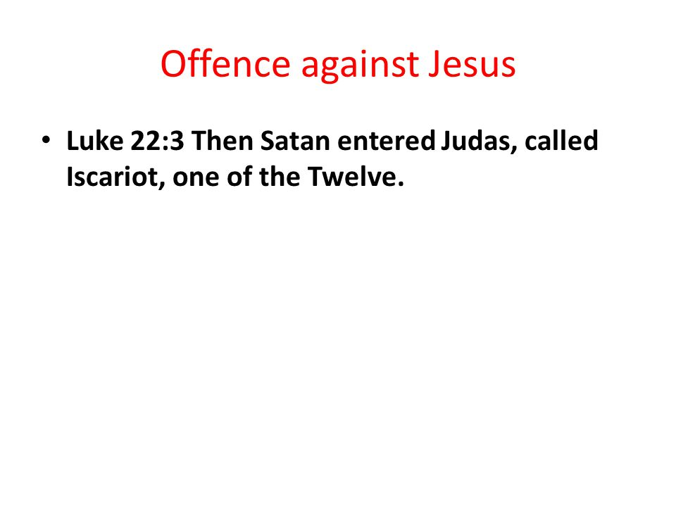 Offence against Jesus Luke 22:3 Then Satan entered Judas, called Iscariot, one of the Twelve.