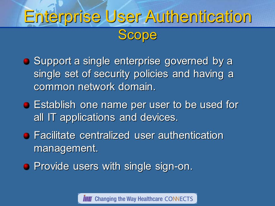 Enterprise User Authentication Scope Support a single enterprise governed by a single set of security policies and having a common network domain.