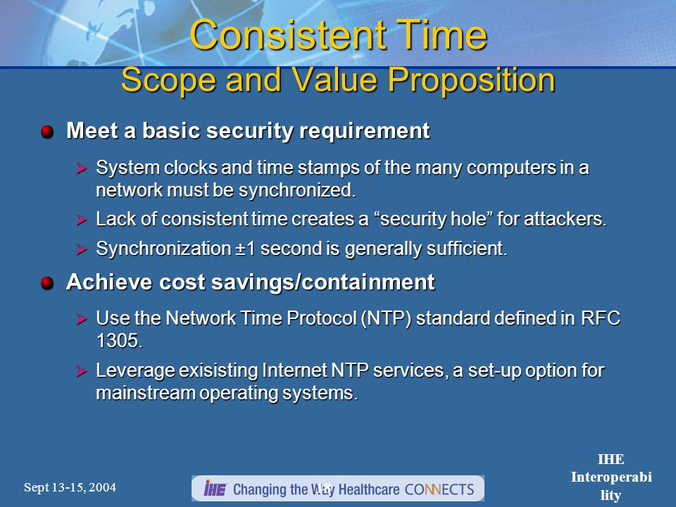 Sept 13-15, 2004 IHE Interoperabi lity Workshop 18 Consistent Time Scope and Value Proposition Meet a basic security requirement  System clocks and time stamps of the many computers in a network must be synchronized.