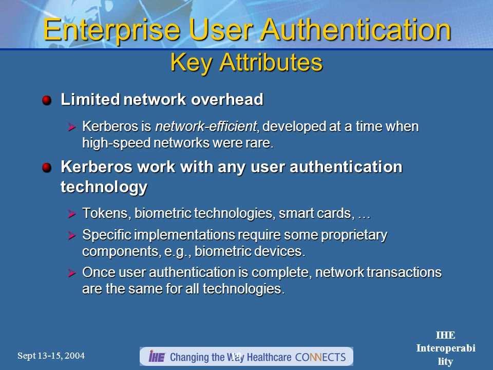 Sept 13-15, 2004 IHE Interoperabi lity Workshop 19 Enterprise User Authentication Key Attributes Limited network overhead  Kerberos is network-efficient, developed at a time when high-speed networks were rare.