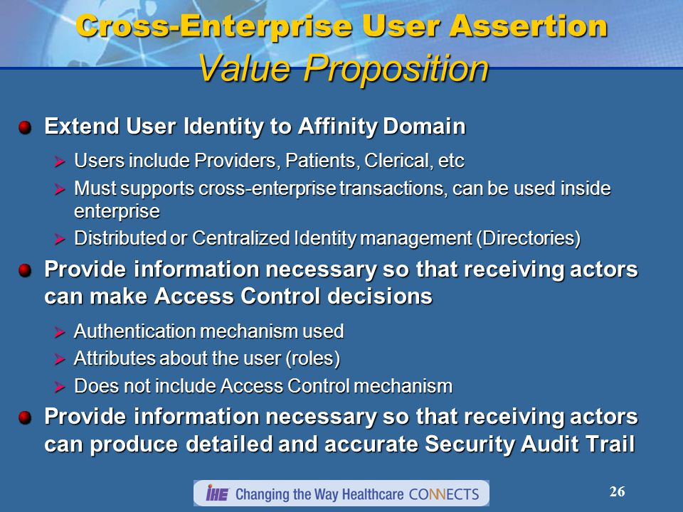 26 Cross-Enterprise User Assertion Value Proposition Extend User Identity to Affinity Domain  Users include Providers, Patients, Clerical, etc  Must supports cross-enterprise transactions, can be used inside enterprise  Distributed or Centralized Identity management (Directories) Provide information necessary so that receiving actors can make Access Control decisions  Authentication mechanism used  Attributes about the user (roles)  Does not include Access Control mechanism Provide information necessary so that receiving actors can produce detailed and accurate Security Audit Trail