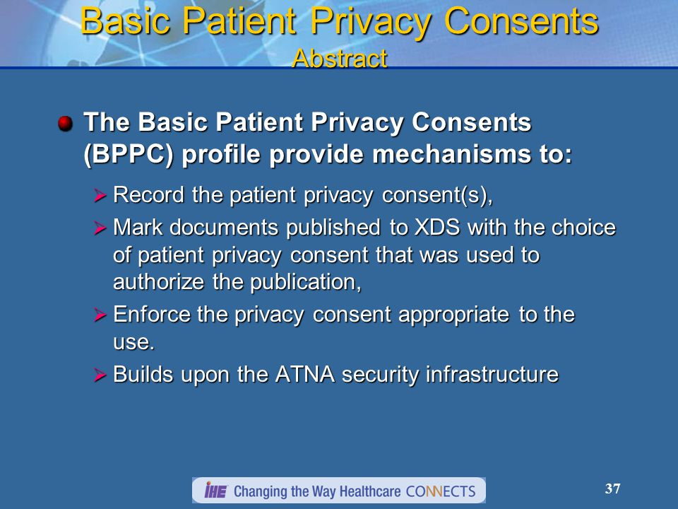 37 Basic Patient Privacy Consents Abstract The Basic Patient Privacy Consents (BPPC) profile provide mechanisms to:  Record the patient privacy consent(s),  Mark documents published to XDS with the choice of patient privacy consent that was used to authorize the publication,  Enforce the privacy consent appropriate to the use.