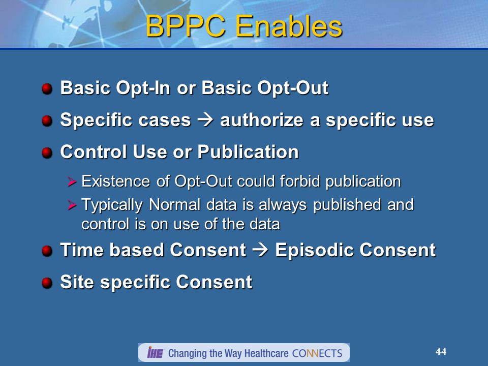 BPPC Enables Basic Opt-In or Basic Opt-Out Specific cases  authorize a specific use Control Use or Publication  Existence of Opt-Out could forbid publication  Typically Normal data is always published and control is on use of the data Time based Consent  Episodic Consent Site specific Consent 44