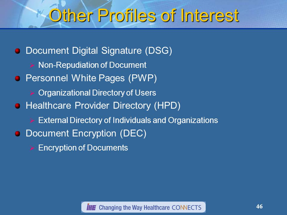Other Profiles of Interest Document Digital Signature (DSG)   Non-Repudiation of Document Personnel White Pages (PWP)   Organizational Directory of Users Healthcare Provider Directory (HPD)   External Directory of Individuals and Organizations Document Encryption (DEC)   Encryption of Documents 46