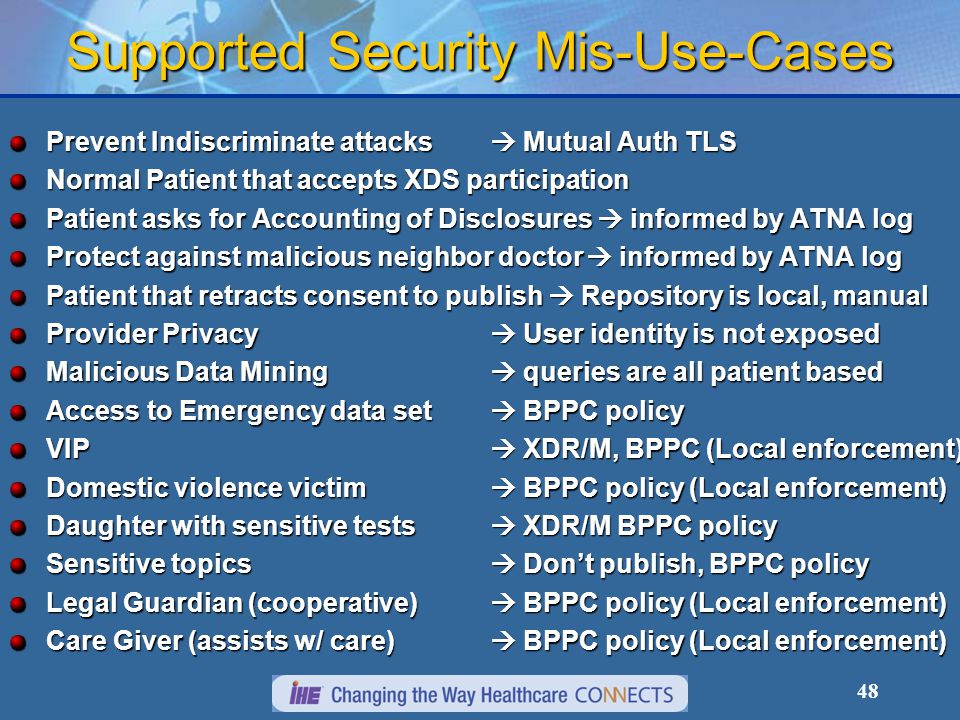 48 Supported Security Mis-Use-Cases Prevent Indiscriminate attacks  Mutual Auth TLS Normal Patient that accepts XDS participation Patient asks for Accounting of Disclosures  informed by ATNA log Protect against malicious neighbor doctor  informed by ATNA log Patient that retracts consent to publish  Repository is local, manual Provider Privacy  User identity is not exposed Malicious Data Mining  queries are all patient based Access to Emergency data set  BPPC policy VIP  XDR/M, BPPC (Local enforcement) Domestic violence victim  BPPC policy (Local enforcement) Daughter with sensitive tests  XDR/M BPPC policy Sensitive topics  Don't publish, BPPC policy Legal Guardian (cooperative)  BPPC policy (Local enforcement) Care Giver (assists w/ care)  BPPC policy (Local enforcement)