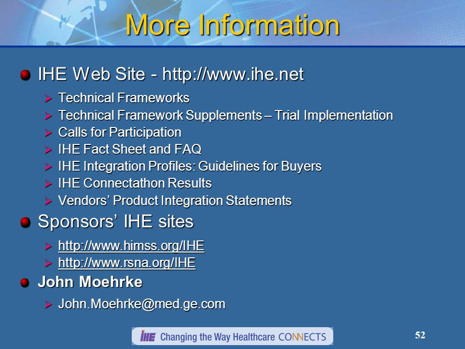 52 IHE Web Site - http://www.ihe.net  Technical Frameworks  Technical Framework Supplements – Trial Implementation  Calls for Participation  IHE Fact Sheet and FAQ  IHE Integration Profiles: Guidelines for Buyers  IHE Connectathon Results  Vendors' Product Integration Statements Sponsors' IHE sites  http://www.himss.org/IHE  http://www.rsna.org/IHE John Moehrke  John.Moehrke@med.ge.com More Information