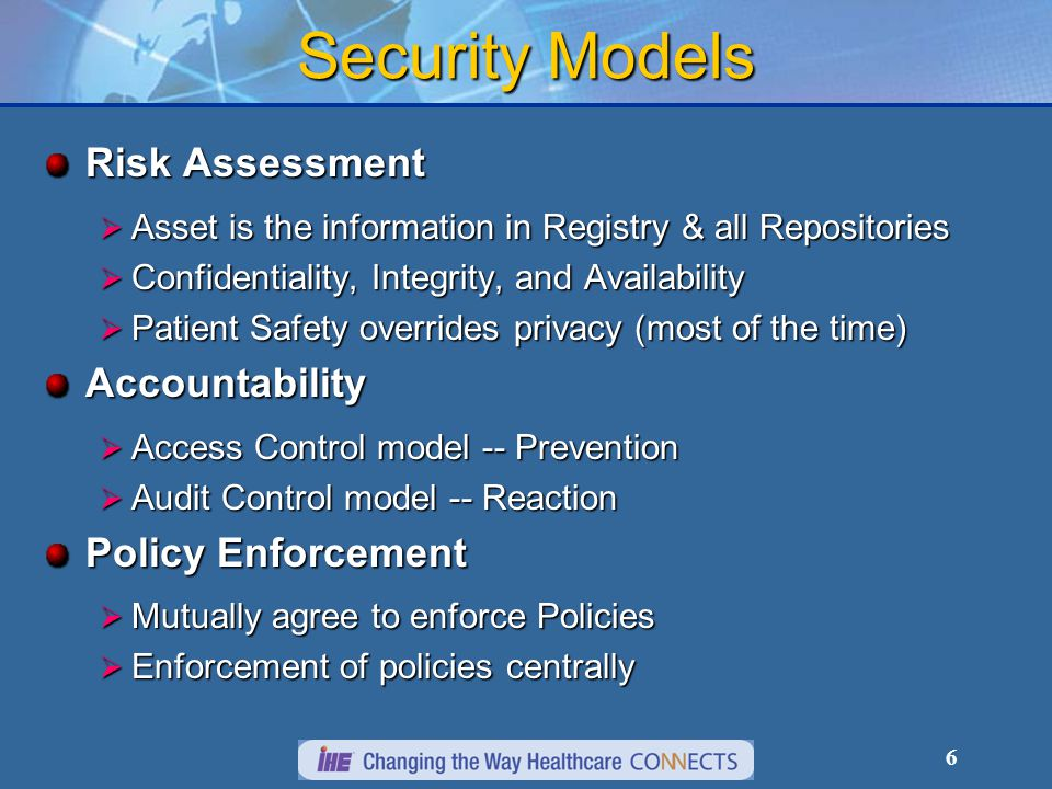 6 Security Models Risk Assessment  Asset is the information in Registry & all Repositories  Confidentiality, Integrity, and Availability  Patient Safety overrides privacy (most of the time) Accountability  Access Control model -- Prevention  Audit Control model -- Reaction Policy Enforcement  Mutually agree to enforce Policies  Enforcement of policies centrally