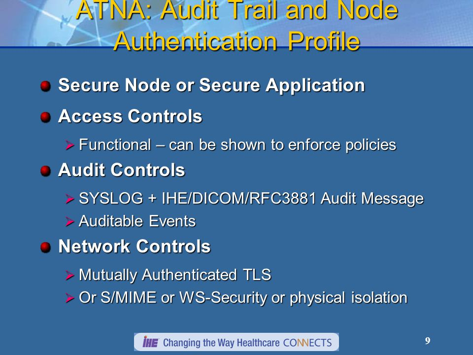 ATNA: Audit Trail and Node Authentication Profile Secure Node or Secure Application Access Controls  Functional – can be shown to enforce policies Audit Controls  SYSLOG + IHE/DICOM/RFC3881 Audit Message  Auditable Events Network Controls  Mutually Authenticated TLS  Or S/MIME or WS-Security or physical isolation 9