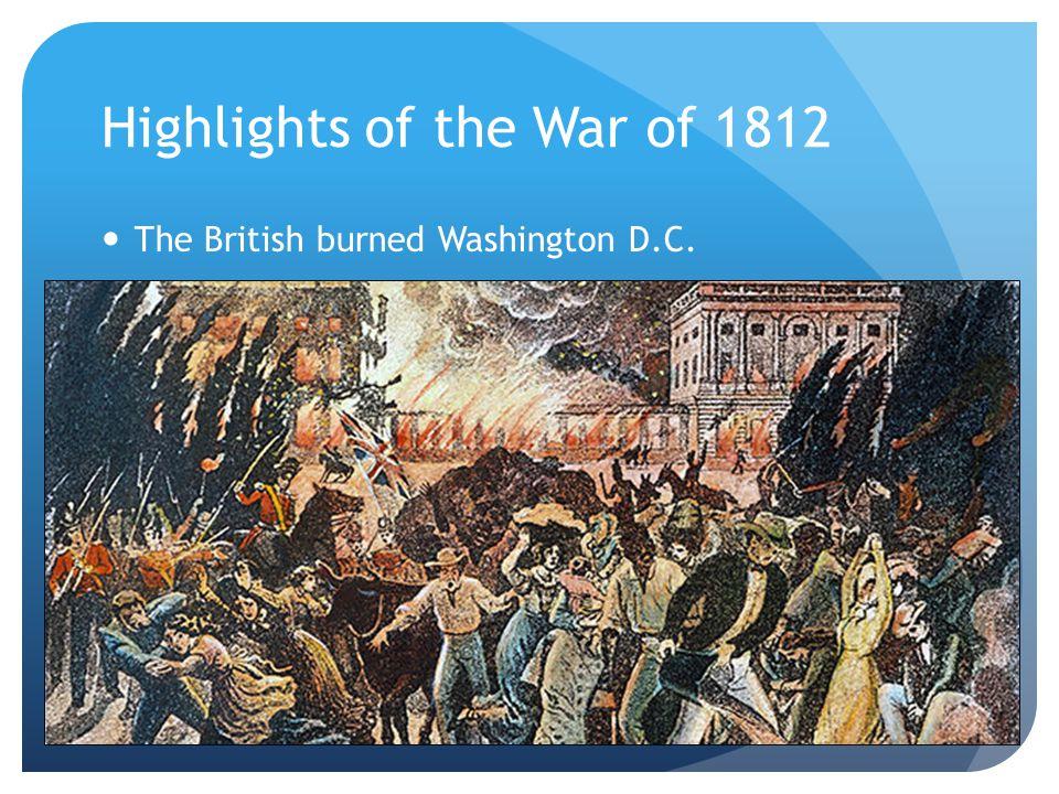 Highlights of the War of 1812 The British burned Washington D.C.