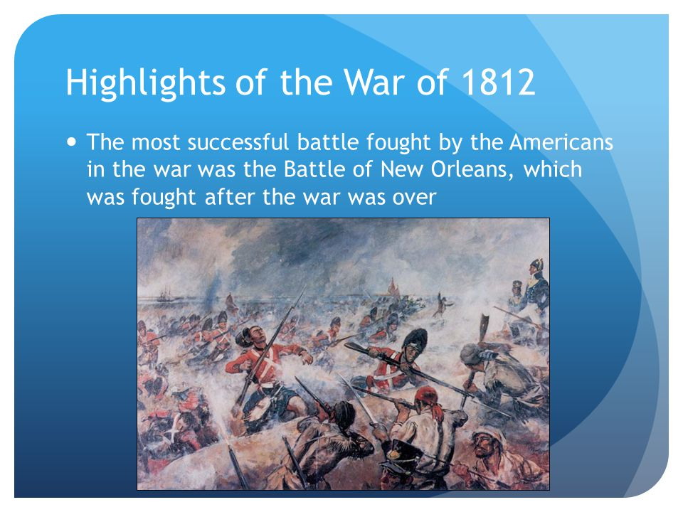 Highlights of the War of 1812 The most successful battle fought by the Americans in the war was the Battle of New Orleans, which was fought after the war was over