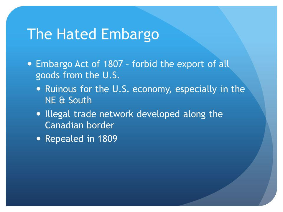 The Hated Embargo Embargo Act of 1807 – forbid the export of all goods from the U.S.