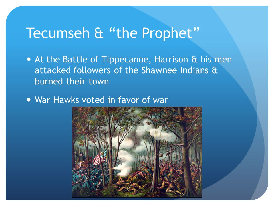 Tecumseh & the Prophet At the Battle of Tippecanoe, Harrison & his men attacked followers of the Shawnee Indians & burned their town War Hawks voted in favor of war