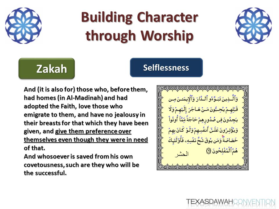 Building Character through Worship ZakahZakahSelflessness And (it is also for) those who, before them, had homes (in Al-Madinah) and had adopted the Faith, love those who emigrate to them, and have no jealousy in their breasts for that which they have been given, and give them preference over themselves even though they were in need of that.