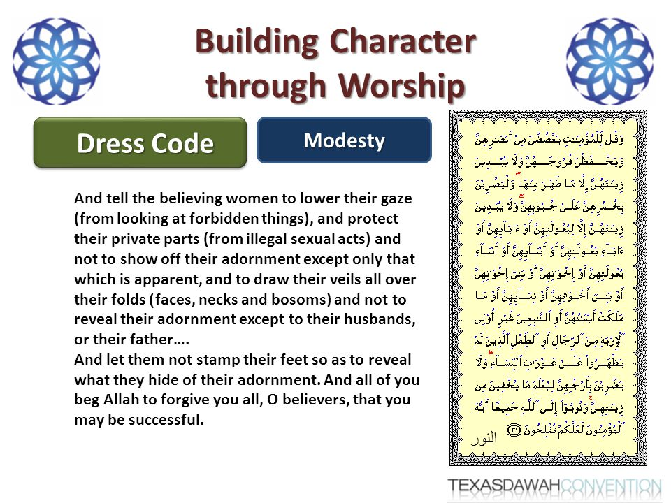 Building Character through Worship Dress Code Modesty النور And tell the believing women to lower their gaze (from looking at forbidden things), and protect their private parts (from illegal sexual acts) and not to show off their adornment except only that which is apparent, and to draw their veils all over their folds) faces, necks and bosoms) and not to reveal their adornment except to their husbands, or their father….