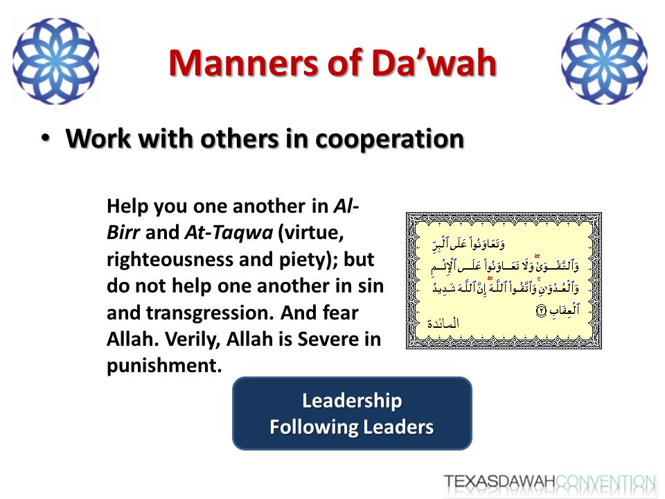 Manners of Da'wah Work with others in cooperation Work with others in cooperation Help you one another in Al- Birr and At-Taqwa (virtue, righteousness and piety); but do not help one another in sin and transgression.