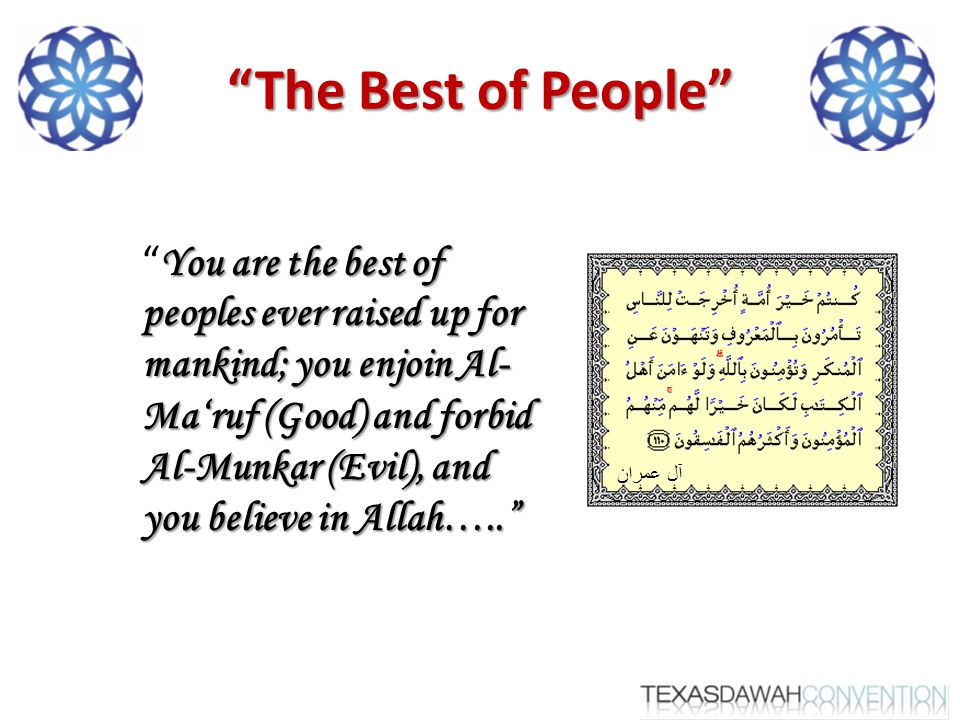 The Best of People You are the best of peoples ever raised up for mankind; you enjoin Al- Ma'ruf (Good) and forbid Al-Munkar (Evil), and you believe in Allah….. You are the best of peoples ever raised up for mankind; you enjoin Al- Ma'ruf (Good) and forbid Al-Munkar (Evil), and you believe in Allah….. آل عمران