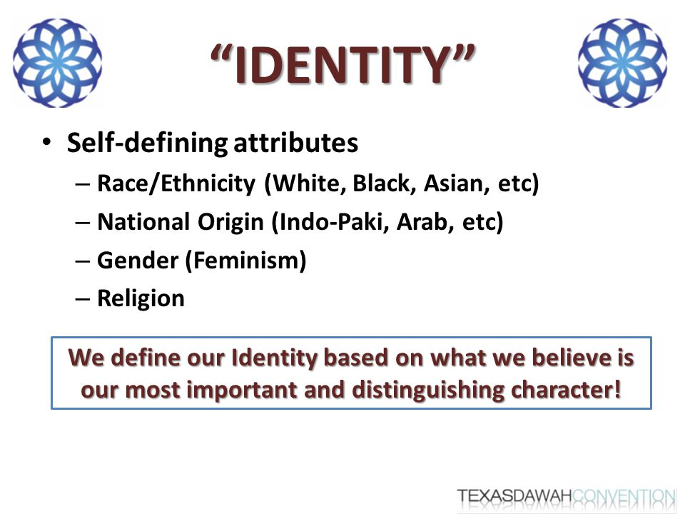 IDENTITY Self-defining attributes – Race/Ethnicity (White, Black, Asian, etc) – National Origin (Indo-Paki, Arab, etc) – Gender (Feminism) – Religion We define our Identity based on what we believe is our most important and distinguishing character!
