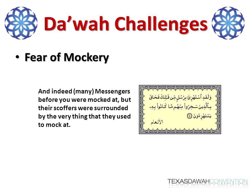 Fear of Mockery Fear of Mockery الأنعام And indeed (many) Messengers before you were mocked at, but their scoffers were surrounded by the very thing that they used to mock at.