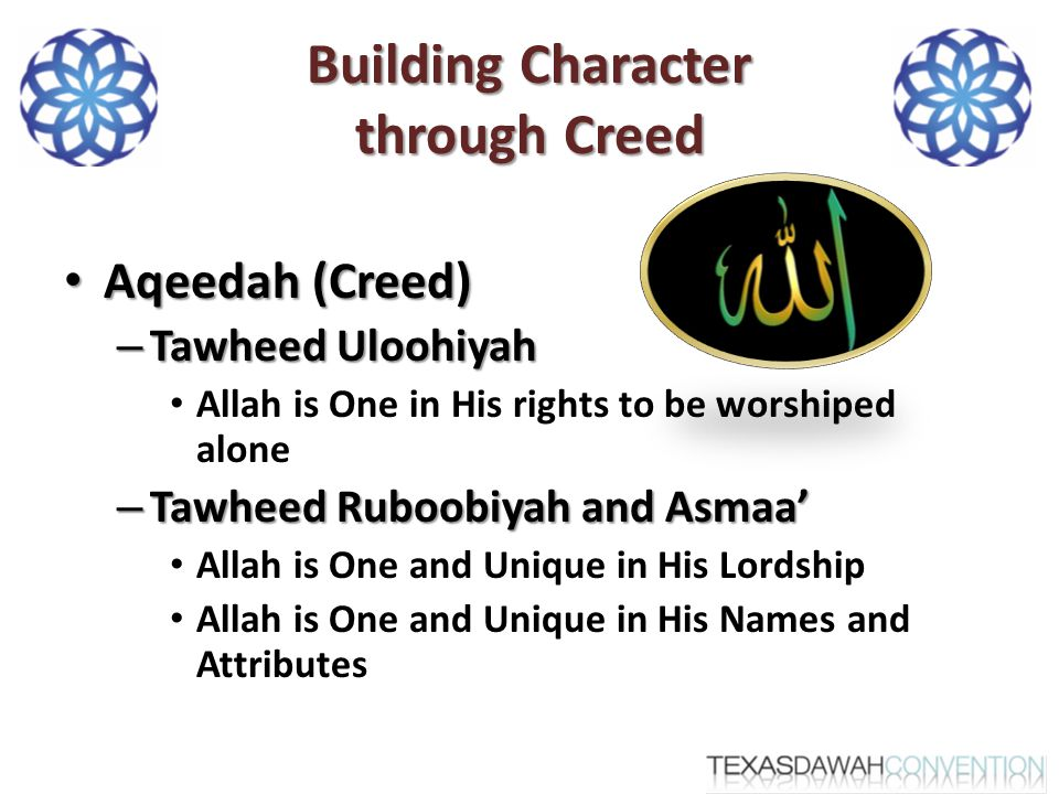 Building Character through Creed Aqeedah (Creed) Aqeedah (Creed) – Tawheed Uloohiyah Allah is One in His rights to be worshiped alone – Tawheed Ruboobiyah and Asmaa' Allah is One and Unique in His Lordship Allah is One and Unique in His Names and Attributes