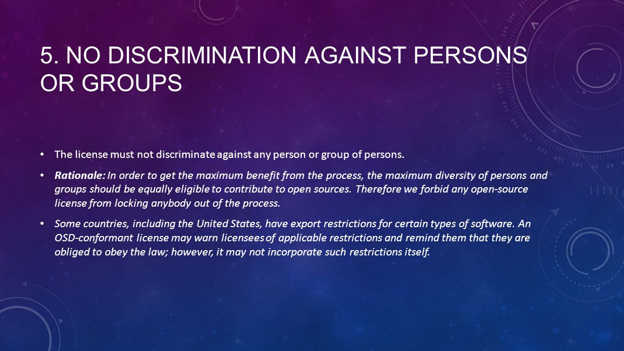 5. NO DISCRIMINATION AGAINST PERSONS OR GROUPS The license must not discriminate against any person or group of persons. Rationale: In order to get th