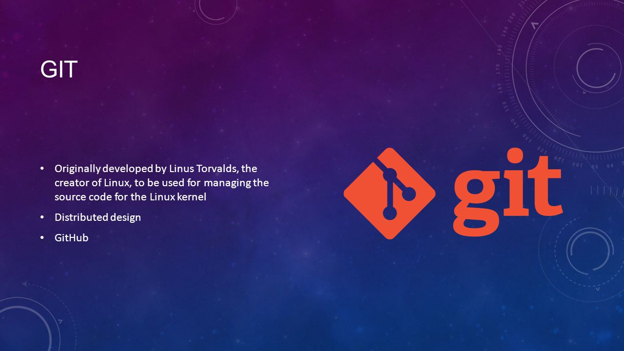 GIT Originally developed by Linus Torvalds, the creator of Linux, to be used for managing the source code for the Linux kernel Distributed design GitHub