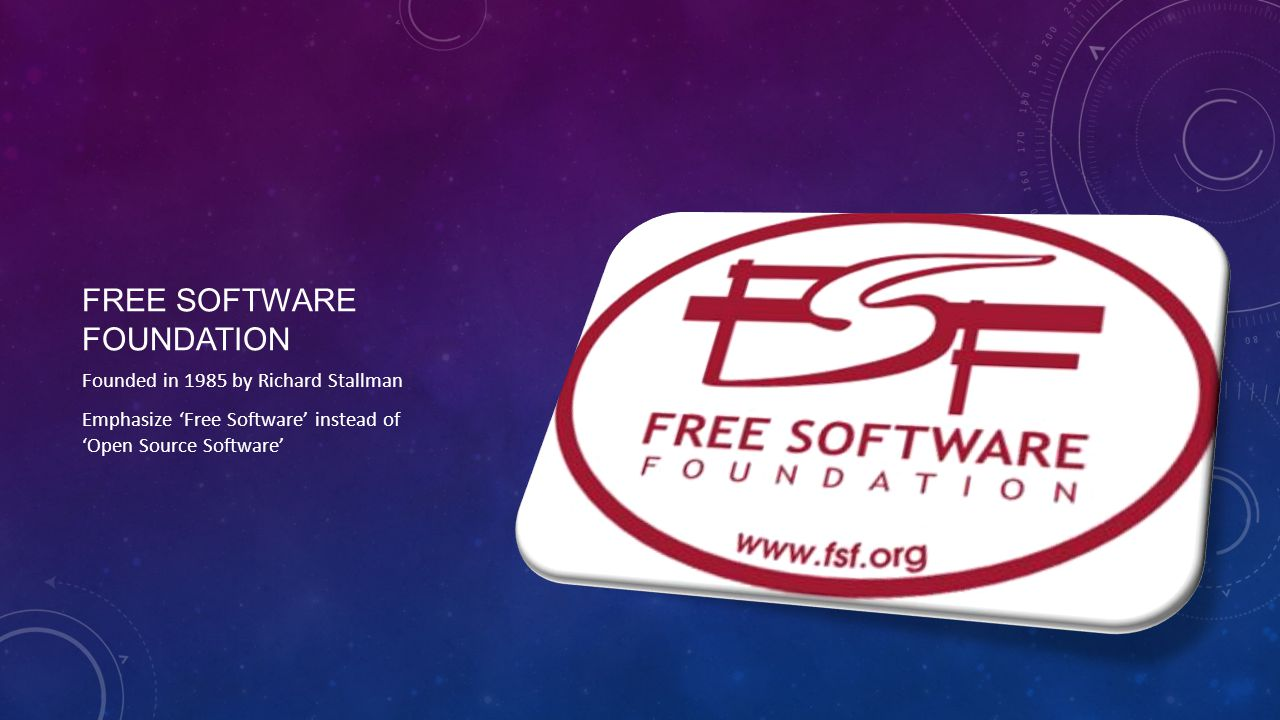 FREE SOFTWARE FOUNDATION Founded in 1985 by Richard Stallman Emphasize 'Free Software' instead of 'Open Source Software'