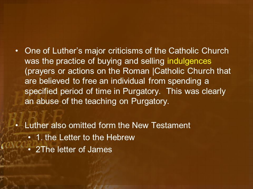 One of Luther's major criticisms of the Catholic Church was the practice of buying and selling indulgences (prayers or actions on the Roman |Catholic Church that are believed to free an individual from spending a specified period of time in Purgatory.