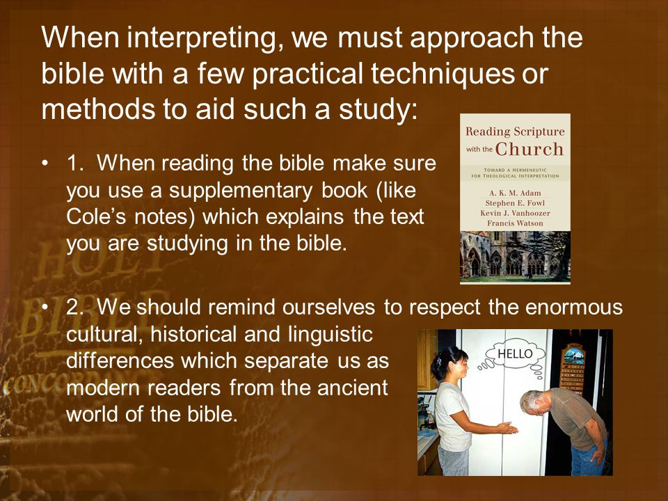 When interpreting, we must approach the bible with a few practical techniques or methods to aid such a study: 1.