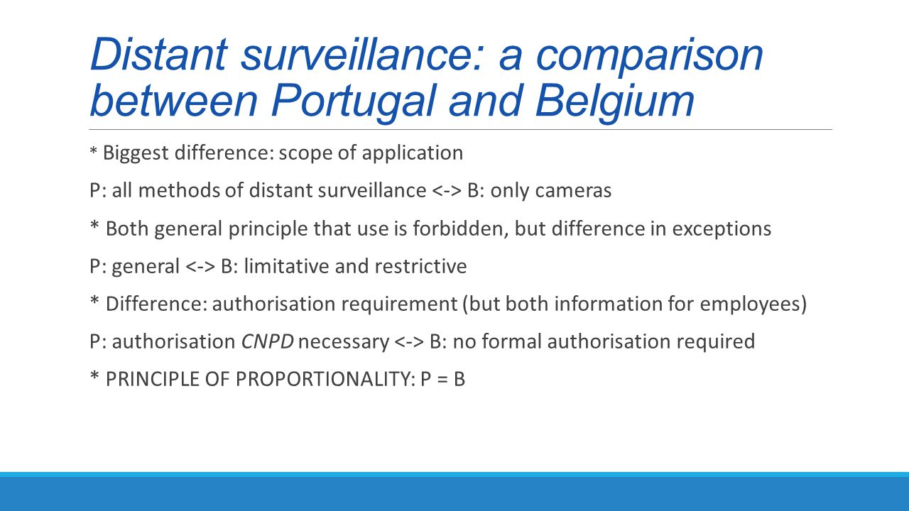Distant surveillance: a comparison between Portugal and Belgium * Biggest difference: scope of application P: all methods of distant surveillance B: only cameras * Both general principle that use is forbidden, but difference in exceptions P: general B: limitative and restrictive * Difference: authorisation requirement (but both information for employees) P: authorisation CNPD necessary B: no formal authorisation required * PRINCIPLE OF PROPORTIONALITY: P = B