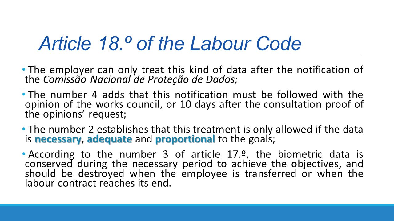 Article 18.º of the Labour Code The employer can only treat this kind of data after the notification of the Comissão Nacional de Proteção de Dados; The number 4 adds that this notification must be followed with the opinion of the works council, or 10 days after the consultation proof of the opinions' request; necessaryadequateproportional The number 2 establishes that this treatment is only allowed if the data is necessary, adequate and proportional to the goals; According to the number 3 of article 17.º, the biometric data is conserved during the necessary period to achieve the objectives, and should be destroyed when the employee is transferred or when the labour contract reaches its end.