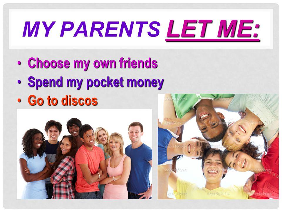 LET ME: MY PARENTS LET ME: Choose my own friends Choose my own friends Spend my pocket money Spend my pocket money Go to discos Go to discos