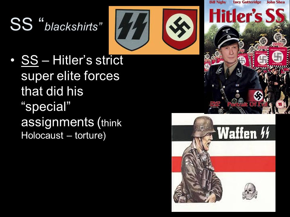 SS blackshirts SS – Hitler's strict super elite forces that did his special assignments ( think Holocaust – torture)