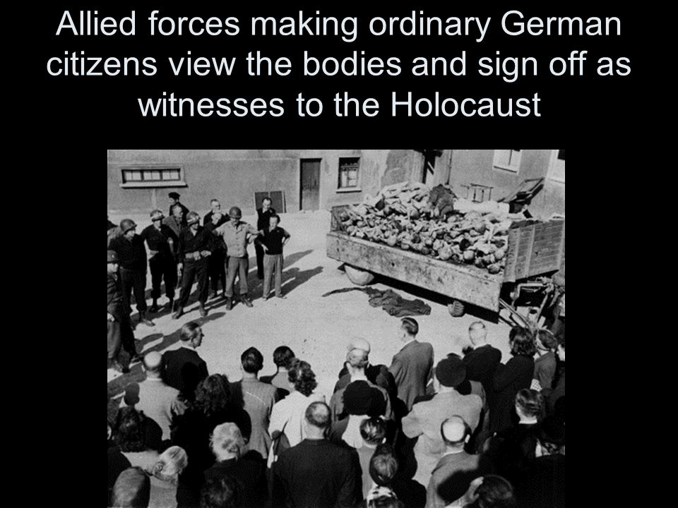 Allied forces making ordinary German citizens view the bodies and sign off as witnesses to the Holocaust